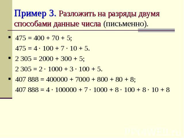 Пример 3. Разложить на разряды двумя способами данные числа (письменно). 475 = 400 + 70 + 5;475 = 4 ∙ 100 + 7 ∙ 10 + 5.2 305 = 2000 + 300 + 5;2 305 = 2 ∙ 1000 + 3 ∙ 100 + 5.407 888 = 400000 + 7000 + 800 + 80 + 8;407 888 = 4 ∙ 100000 + 7 ∙ 1000 + 8 ∙…