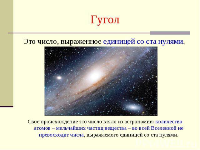 Гугол Это число, выраженное единицей со ста нулями. Свое происхождение это число взяло из астрономии: количество атомов – мельчайших частиц вещества – во всей Вселенной не превосходит числа, выражаемого единицей со ста нулями.