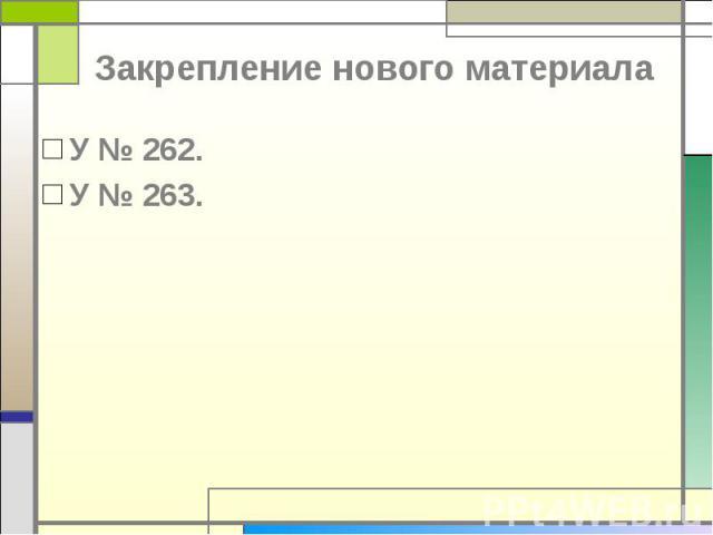 Закрепление нового материала У № 262.У № 263.