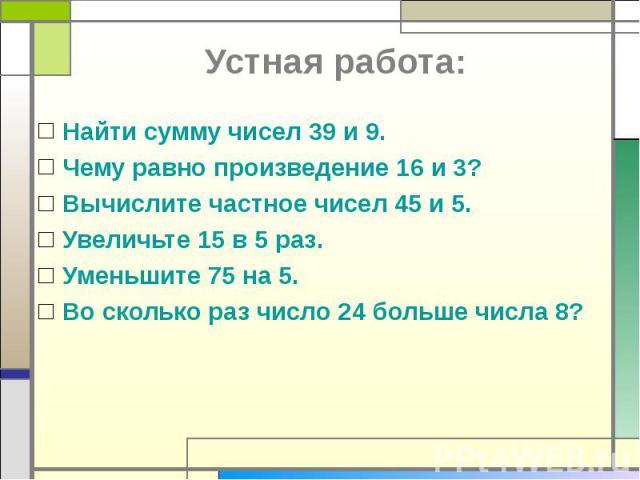 Найти сумму чисел 39 и 9.Чему равно произведение 16 и 3?Вычислите частное чисел 45 и 5.Увеличьте 15 в 5 раз.Уменьшите 75 на 5.Во сколько раз число 24 больше числа 8?
