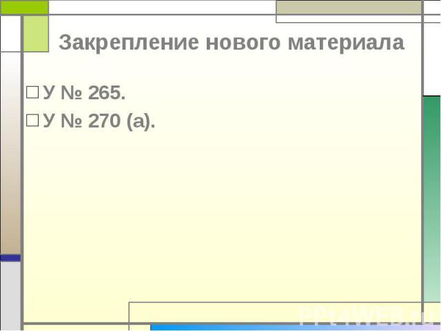 Закрепление нового материала У № 265.У № 270 (а).
