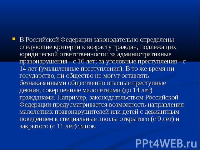 В Российской Федерации законодательно определены следующие критерии к возрасту граждан, подлежащих юридической ответственности: за административные правонарушения - с 16 лет; за уголовные преступления - с 14 лет (умышленные преступления). В то же вр…