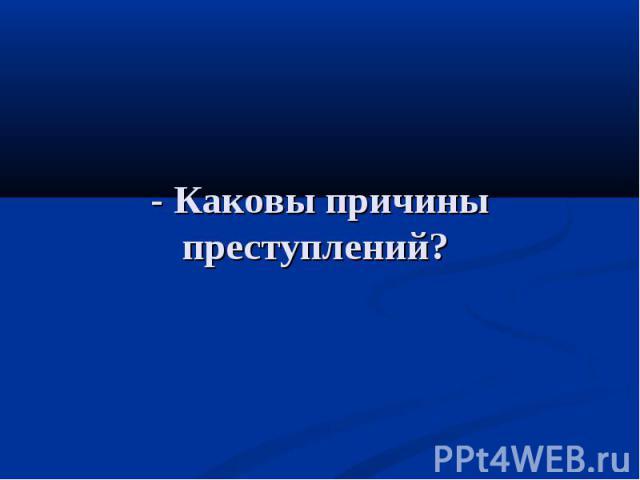 - Каковы причины преступлений?