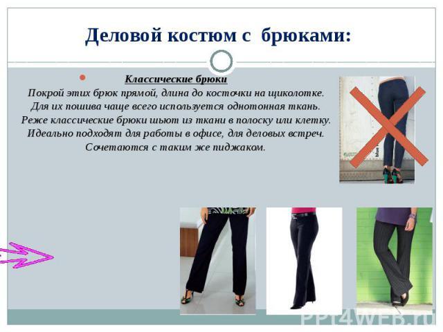 Деловой костюм с брюками: Классические брюкиПокрой этих брюк прямой, длина до косточки на щиколотке. Для их пошива чаще всего используется однотонная ткань. Реже классические брюки шьют из ткани в полоску или клетку. Идеально подходят для работы в о…