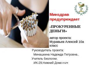 Минздрав предупреждает«ПРОКУРЕННЫЕ ДЕНЬГИ»автор проекта:Муравьев Алексей 10а кла