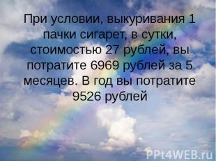 При условии, выкуривания 1 пачки сигарет, в сутки, стоимостью 27 рублей, вы потр
