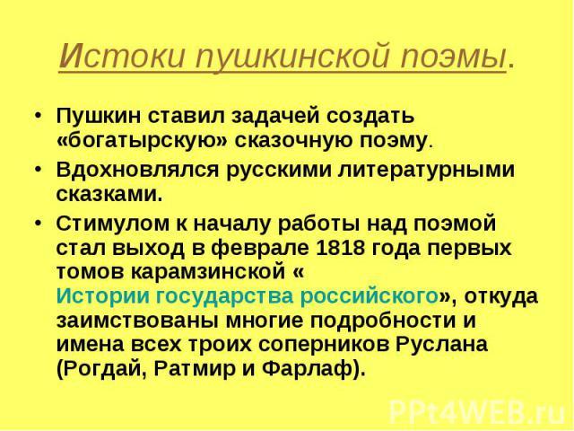 Истоки пушкинской поэмы. Пушкин ставил задачей создать «богатырскую» сказочную поэму.Вдохновлялся русскими литературными сказками.Стимулом к началу работы над поэмой стал выход в феврале 1818 года первых томов карамзинской «Истории государства росси…