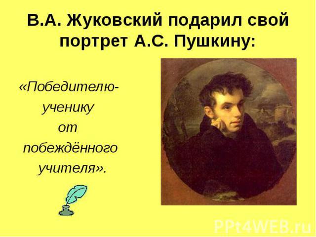 В.А. Жуковский подарил свой портрет А.С. Пушкину: «Победителю- ученику от побеждённого учителя».