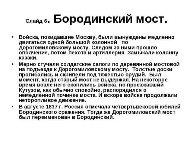 Слайд 6. Бородинский мост. Войска, покидавшие Москву, были вынуждены медленно двигаться одной большой колонной по Дорогомиловскому мосту. Следом за ними прошло ополчение, потом пехота и артиллерия. Замыкали колонну казаки.Мерно стучали солдатские са…