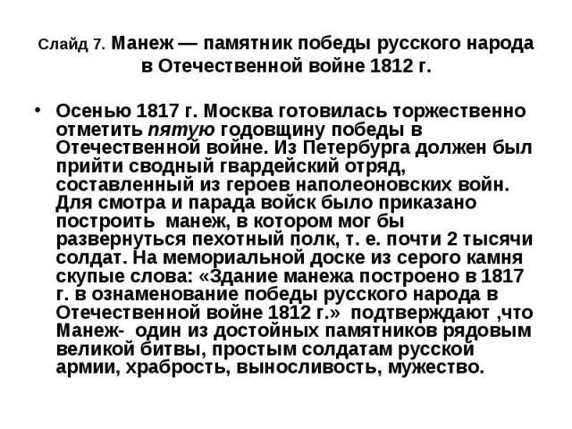 Слайд 7. Манеж — памятник победы русского народа в Отечественной войне 1812 г. Осенью 1817 г. Москва готовилась торжественно отметить пятую годовщину победы в Отечественной войне. Из Петербурга должен был прийти сводный гвардейский отряд, составленн…