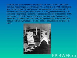 Прокофьев начал заниматься музыкой с пяти лет. В 1902-1903 брал частные уроки те