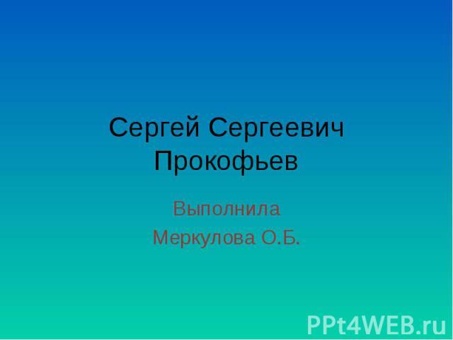 Сергей Сергеевич Прокофьев ВыполнилаМеркулова О.Б.