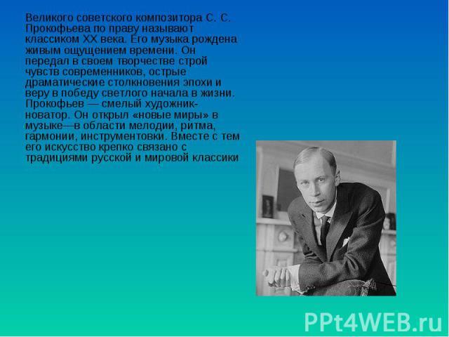 Великого советского композитора С. С. Прокофьева по праву называют классиком XX века. Его музыка рождена живым ощущением времени. Он передал в своем творчестве строй чувств современников, острые драматические столкновения эпохи и веру в победу светл…