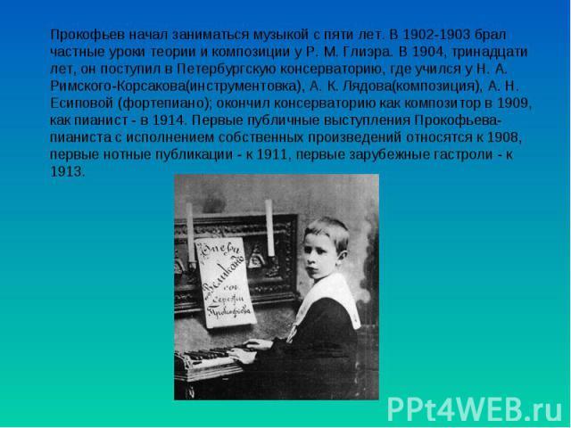 Прокофьев начал заниматься музыкой с пяти лет. В 1902-1903 брал частные уроки теории и композиции у Р. М. Глиэра. В 1904, тринадцати лет, он поступил в Петербургскую консерваторию, где учился у Н. А. Римского-Корсакова(инструментовка), А. К. Лядова(…
