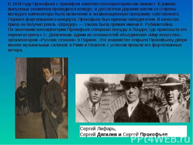 В 1914 году Прокофьев с триумфом закончил консерваторию как пианист. В рамках выпускных экзаменов проводился конкурс, и достаточно дерзким шагом со стороны молодого композитора было включение в экзаменационную программу собственного Первого фортепиа…