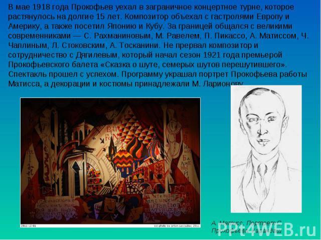 В мае 1918 года Прокофьев уехал в заграничное концертное турне, которое растянулось на долгие 15 лет. Композитор объехал с гастролями Европу и Америку, а также посетил Японию и Кубу. За границей общался с великими современниками —С. Рахманиновым, М…