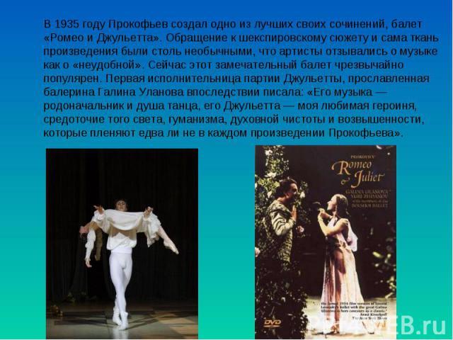 В 1935 году Прокофьев создал одно из лучших своих сочинений, балет «Ромео и Джульетта». Обращение к шекспировскому сюжету и сама ткань произведения были столь необычными, что артисты отзывались о музыке как о «неудобной». Сейчас этот замечательный б…