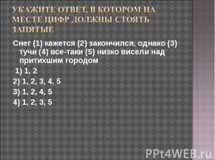 Укажите ответ, в котором на месте цифр должны стоять запятые Снег (1) кажется (2