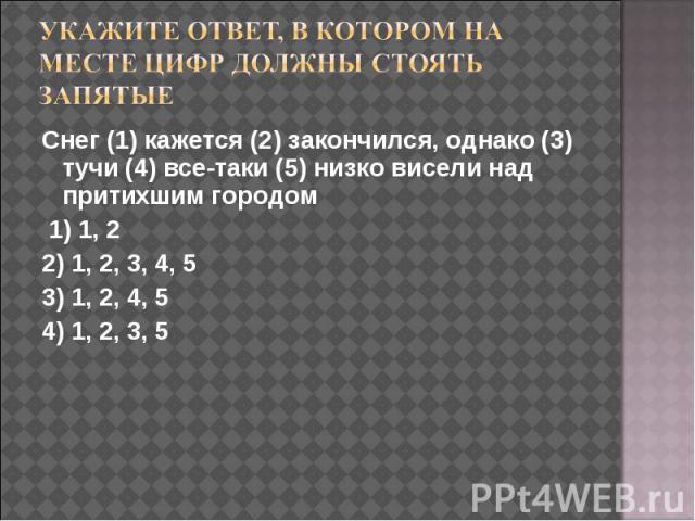Укажите ответ, в котором на месте цифр должны стоять запятые Снег (1) кажется (2) закончился, однако (3) тучи (4) все-таки (5) низко висели над притихшим городом 1) 1, 22) 1, 2, 3, 4, 53) 1, 2, 4, 54) 1, 2, 3, 5