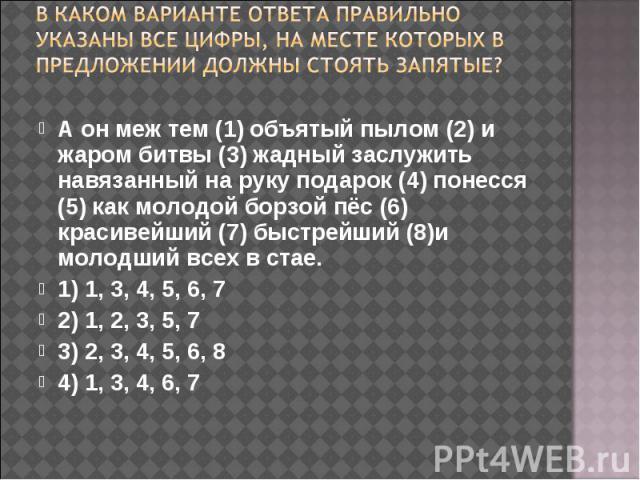 В каком варианте ответа правильно указаны все цифры, на месте которых в предложении должны стоять запятые? А он меж тем (1) объятый пылом (2) и жаром битвы (3) жадный заслужить навязанный на руку подарок (4) понесся (5) как молодой борзой пёс (6) кр…