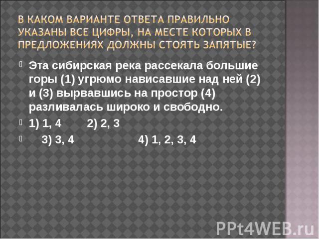В каком варианте ответа правильно указаны все цифры, на месте которых в предложениях должны стоять запятые? Эта сибирская река рассекала большие горы (1) угрюмо нависавшие над ней (2) и (3) вырвавшись на простор (4) разливалась широко и свободно.1) …