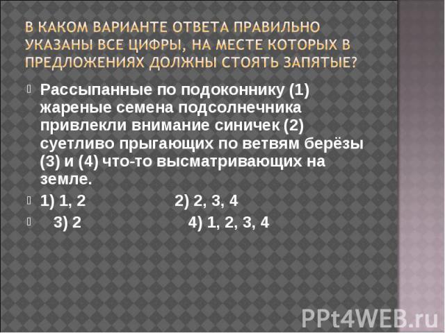 В каком варианте ответа правильно указаны все цифры, на месте которых в предложениях должны стоять запятые? Рассыпанные по подоконнику (1) жареные семена подсолнечника привлекли внимание синичек (2) суетливо прыгающих по ветвям берёзы (3) и (4) что-…