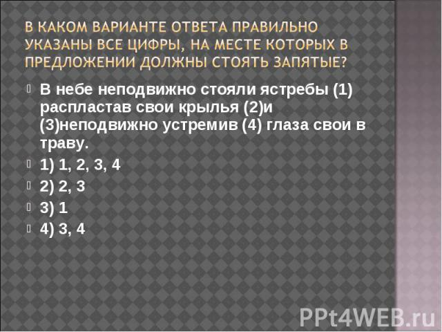 В каком варианте ответа правильно указаны все цифры, на месте которых в предложении должны стоять запятые? В небе неподвижно стояли ястребы (1) распластав свои крылья (2)и (3)неподвижно устремив (4) глаза свои в траву.1) 1, 2, 3, 42) 2, 33) 14) 3, 4
