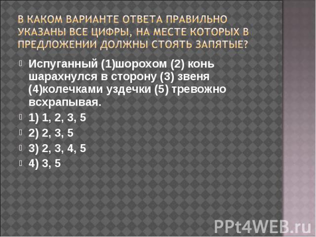 В каком варианте ответа правильно указаны все цифры, на месте которых в предложении должны стоять запятые? Испуганный (1)шорохом (2) конь шарахнулся в сторону (3) звеня (4)колечками уздечки (5) тревожно всхрапывая.1) 1, 2, 3, 52) 2, 3, 53) 2, 3, 4, …