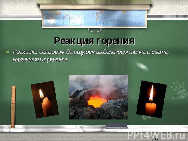 Реакция горенияРеакцию, сопровождающуюся выделением тепла и света, называют горением.