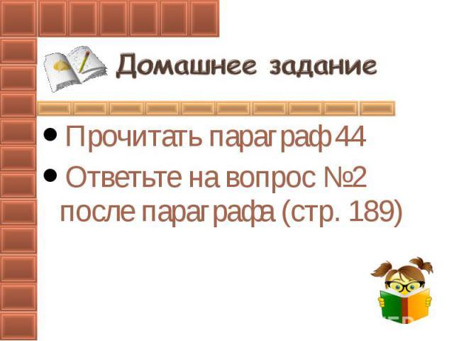 Прочитать параграф 44Ответьте на вопрос №2 после параграфа (стр. 189)