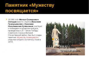 Памятник «Мужеству посвящается» В 1968 году Михаил Григорьевич Селищев вместе с