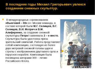В последние годы Михаил Григорьевич увлекся созданием снежных скульптур. В между