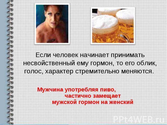 Если человек начинает принимать несвойственный ему гормон, то его облик, голос, характер стремительно меняются. Мужчина употребляя пиво, частично замещает мужской гормон на женский