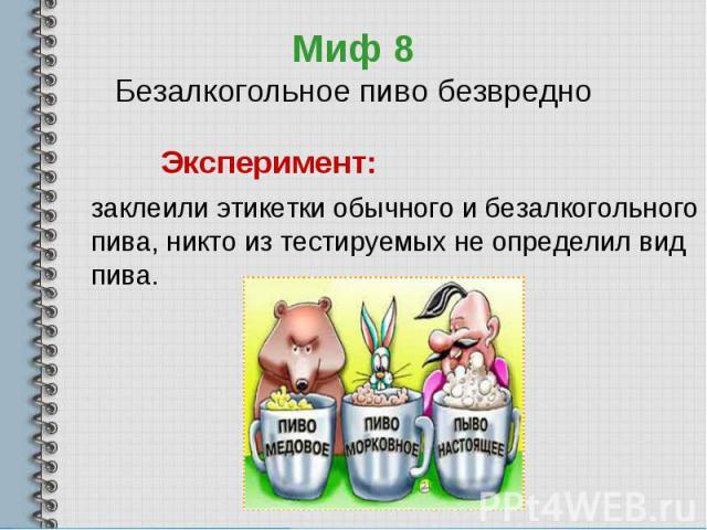 Миф 8Безалкогольное пиво безвредно Эксперимент: заклеили этикетки обычного и безалкогольного пива, никто из тестируемых не определил вид пива.