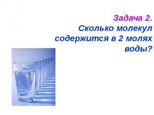 Задача 2.Сколько молекул содержится в 2 молях воды?