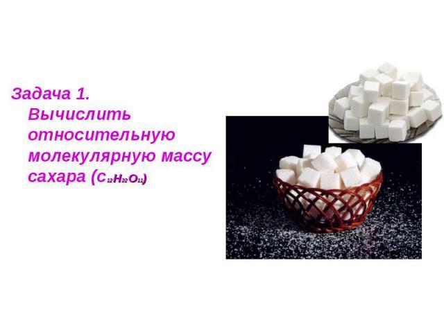 Задача 1.Вычислить относительную молекулярную массу сахара (с12 Н22 О11)
