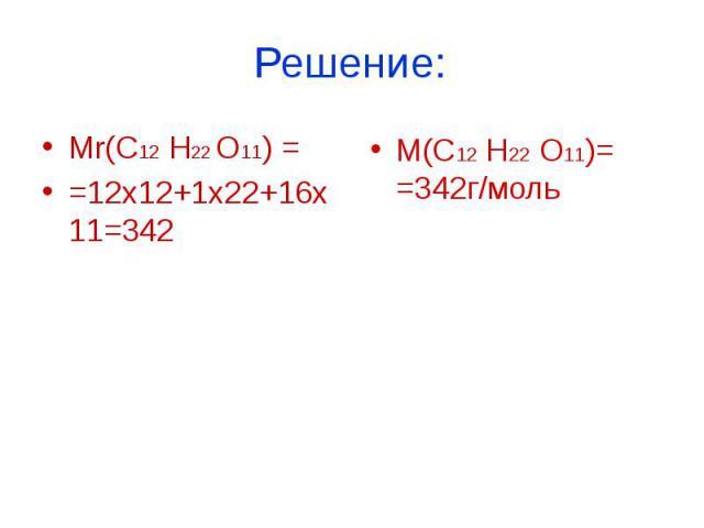 Mr(C12 H22 O11) ==12х12+1х22+16х11=342 М(С12 H22 O11)= =342г/моль