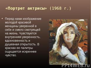 «Портрет актрисы» (1968 г.) Перед нами изображение молодой красивой женщины увер