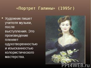 «Портрет Галины» (1995г) Художник пишет учителя музыки, после выступления. Это п