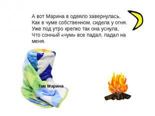 А вот Марина в одеяло завернулась,Как в чуме собственном, сидела у огня.Уже под