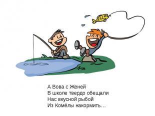 А Вова с ЖенейВ школе твердо обещалиНас вкусной рыбойИз Комёлы накормить…