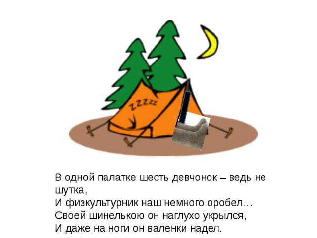 В одной палатке шесть девчонок – ведь не шутка,И физкультурник наш немного оробел…Своей шинелькою он наглухо укрылся,И даже на ноги он валенки надел.
