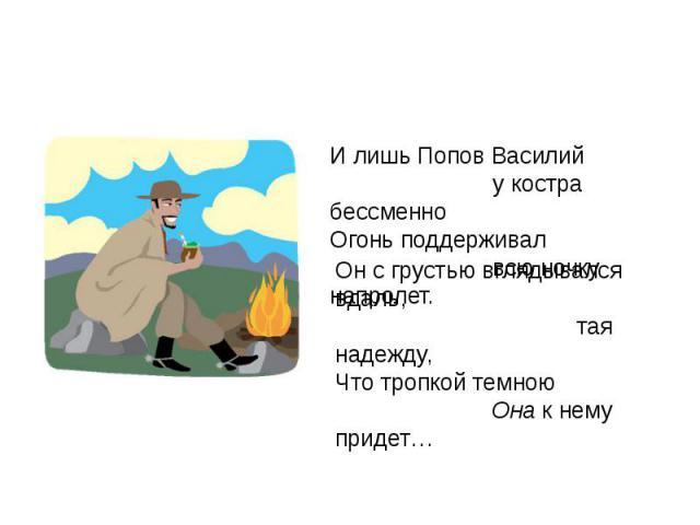 И лишь Попов Василий у костра бессменноОгонь поддерживал всю ночку напролет. Он с грустью вглядывался вдаль, тая надежду,Что тропкой темною Она к нему придет…