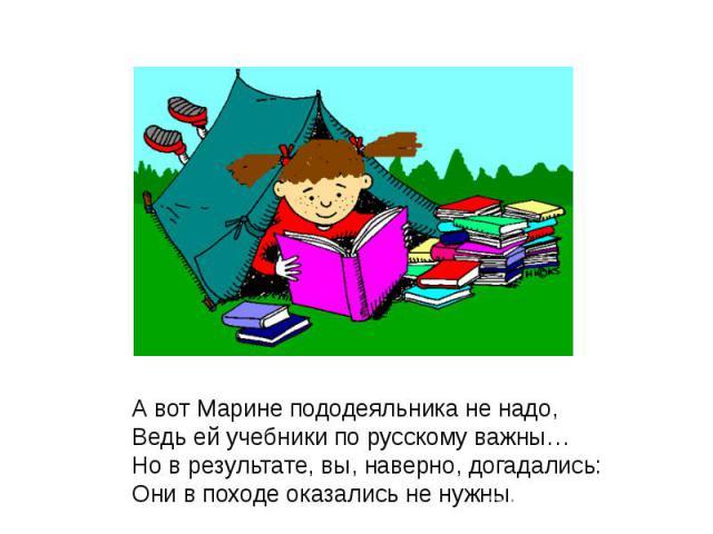 А вот Марине пододеяльника не надо,Ведь ей учебники по русскому важны…Но в результате, вы, наверно, догадались:Они в походе оказались не нужны.