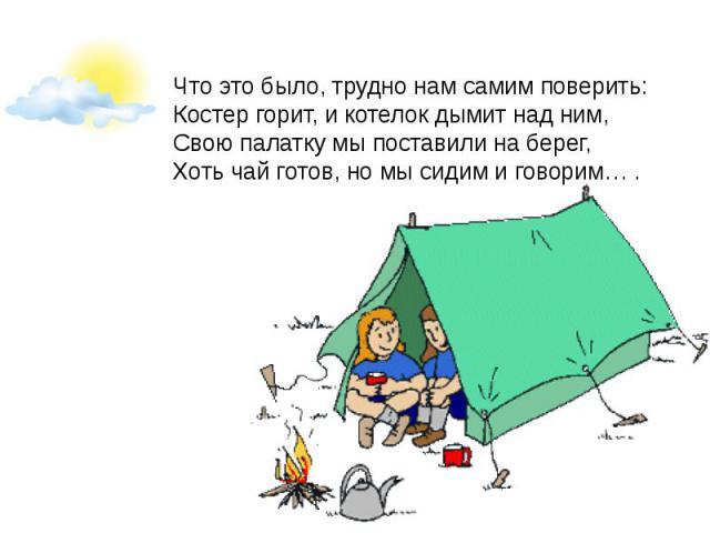 Что это было, трудно нам самим поверить:Костер горит, и котелок дымит над ним,Свою палатку мы поставили на берег,Хоть чай готов, но мы сидим и говорим… .