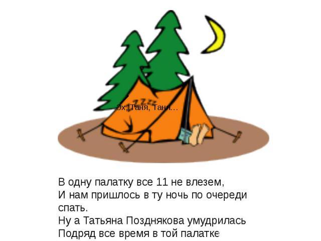 В одну палатку все 11 не влезем,И нам пришлось в ту ночь по очереди спать.Ну а Татьяна Позднякова умудриласьПодряд все время в той палатке пролежать.