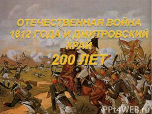 Отечественная война 1812 года и Дмитровский край 200 лет