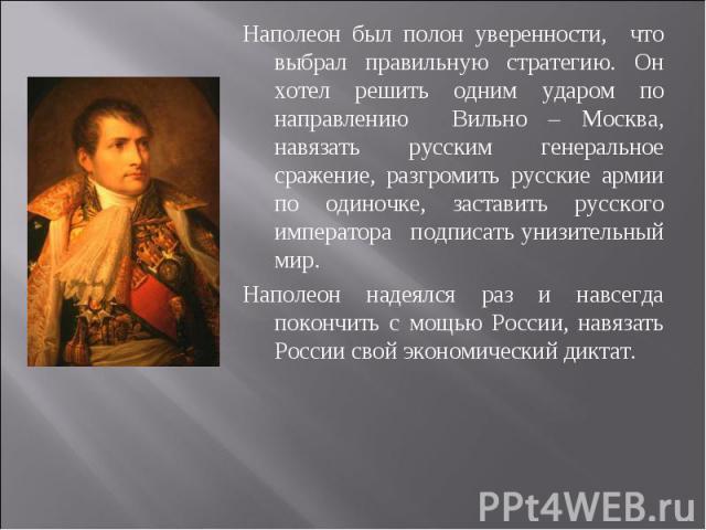 Наполеон был полон уверенности, что выбрал правильную стратегию. Он хотел решить одним ударом по направлению Вильно – Москва, навязать русским генеральное сражение, разгромить русские армии по одиночке, заставить русского императора подписать унизит…