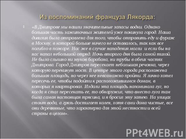 «В Дмитрове мы нашли значительные запасы водки. Однако большая часть зажиточных жителей уже покинула город. Наша дивизия была отправлена для того, чтобы отправить еду и фураж в Москву, в которой больше ничего не оставалось, так как все погибло в пож…