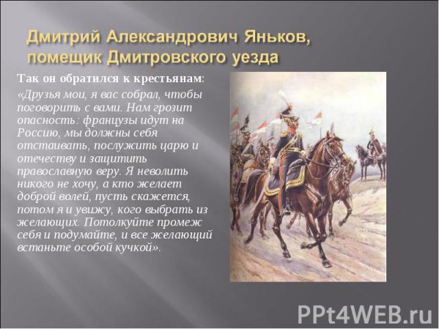 Так он обратился к крестьянам: «Друзья мои, я вас собрал, чтобы поговорить с вами. Нам грозит опасность: французы идут на Россию, мы должны себя отстаивать, послужить царю и отечеству и защитить православную веру. Я неволить никого не хочу, а кто же…